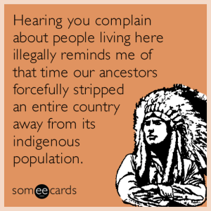hearing-you-complain-about-people-living-here-illegally-reminds-me-of-that-time-our-ancestors-forcefully-stripped-an-entire-country-a